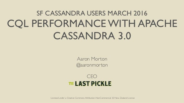 SF CASSANDRA USERS MARCH 2016 CQL PERFORMANCE WITH APACHE CASSANDRA 3.0 Aaron Morton @aaronmorton CEO Licensed under a Cre...