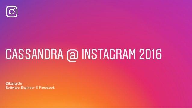 CASSANDRA @ INSTAGRAM 2016 Dikang Gu Software Engineer @ Facebook