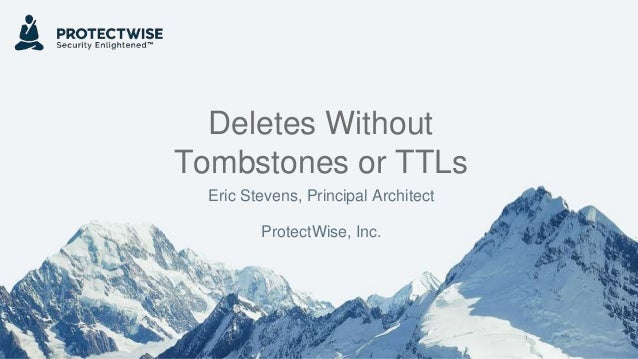 Deletes Without Tombstones or TTLs Eric Stevens, Principal Architect ProtectWise, Inc.