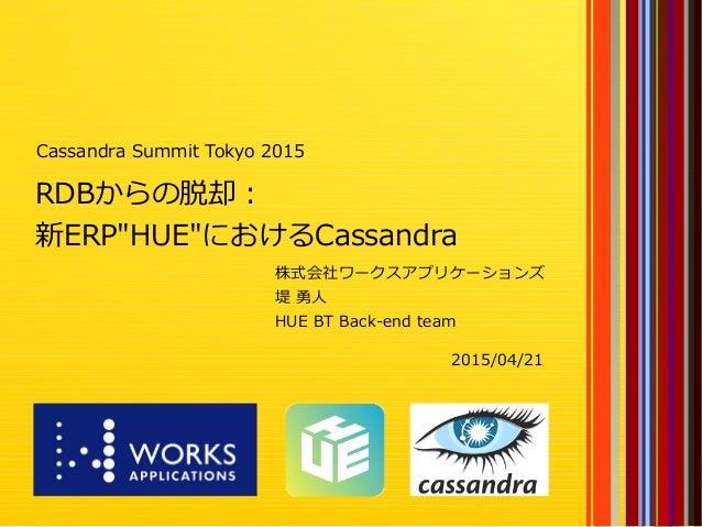 "1 RDBからの脱却: 新ERP""HUE""におけるCassandra 株式会社ワークスアプリケーションズ 堤 勇人 HUE BT Back-end team Cassandra Summit Tokyo 2015 2015/04/21"
