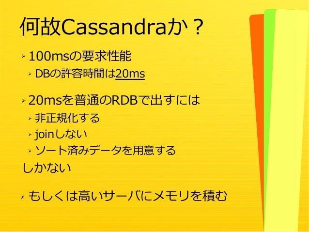 14 ➢ 100msの要求性能 ➢ DBの許容時間は20ms ➢ 20msを普通のRDBで出すには ➢ 非正規化する ➢ joinしない ➢ ソート済みデータを用意する しかない ✗ もしくは高いサーバにメモリを積む 何故Cassandraか?