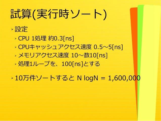 15 ➢ 設定 ➢ CPU 1処理 約0.3[ns] ➢ CPUキャッシュアクセス速度 0.5~5[ns] ➢ メモリアクセス速度 10~数10[ns] ➢ 処理1ループを、100[ns]とする ➢ 10万件ソートすると N logN = 1,...