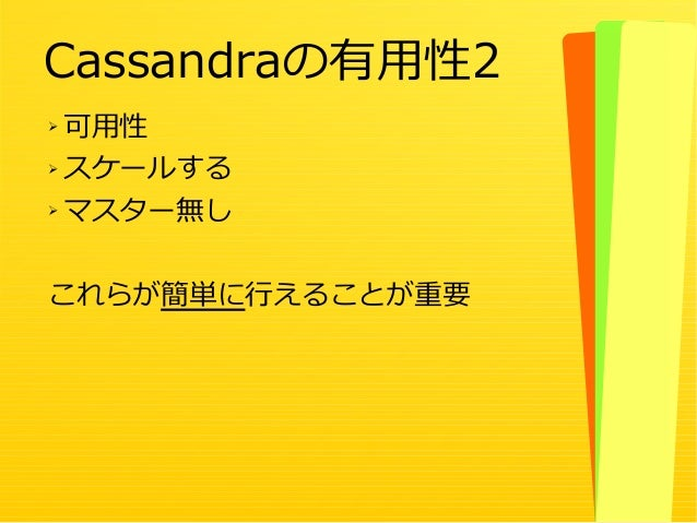 21 ➢ 可用性 ➢ スケールする ➢ マスター無し これらが簡単に行えることが重要 Cassandraの有用性2