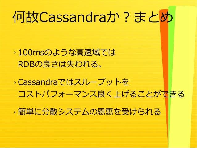 22 ➢ 100msのような高速域では RDBの良さは失われる。 ➢ Cassandraではスループットを コストパフォーマンス良く上げることができる ➢ 簡単に分散システムの恩恵を受けられる 何故Cassandraか?まとめ