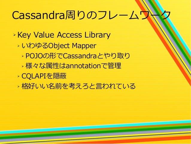 25 Cassandra周りのフレームワーク ➢ Key Value Access Library ➢ いわゆるObject Mapper ➢ POJOの形でCassandraとやり取り ➢ 様々な属性はannotationで管理 ➢ CQLA...