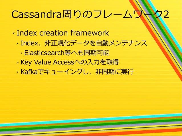 26 Cassandra周りのフレームワーク2 ➢ Index creation framework ➢ Index、非正規化データを自動メンテナンス ➢ Elasticsearch等へも同期可能 ➢ Key Value Accessへの入力を...