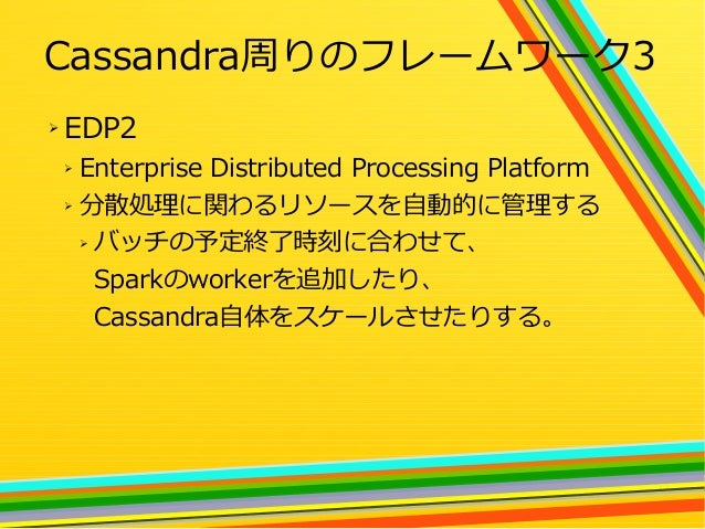 27 Cassandra周りのフレームワーク3 ➢ EDP2 ➢ Enterprise Distributed Processing Platform ➢ 分散処理に関わるリソースを自動的に管理する ➢ バッチの予定終了時刻に合わせて、 Spa...