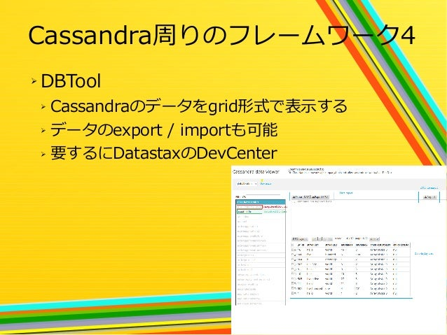 28 Cassandra周りのフレームワーク4 ➢ DBTool ➢ Cassandraのデータをgrid形式で表示する ➢ データのexport / importも可能 ➢ 要するにDatastaxのDevCenter