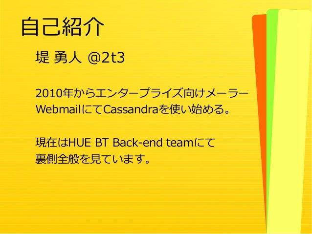 3 堤 勇人 @2t3 2010年からエンタープライズ向けメーラー WebmailにてCassandraを使い始める。 現在はHUE BT Back-end teamにて 裏側全般を見ています。 自己紹介