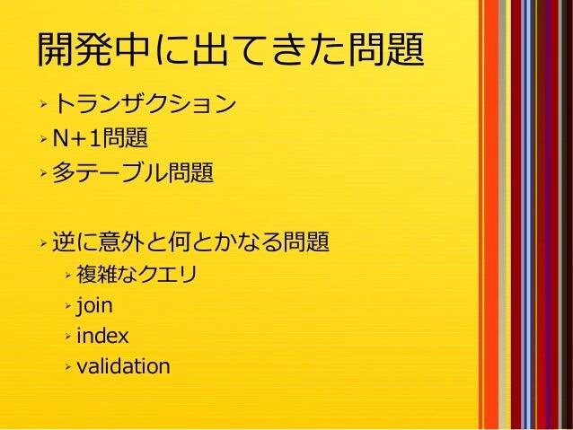 30 開発中に出てきた問題 ➢ トランザクション ➢ N+1問題 ➢ 多テーブル問題 ➢ 逆に意外と何とかなる問題 ➢ 複雑なクエリ ➢ join ➢ index ➢ validation