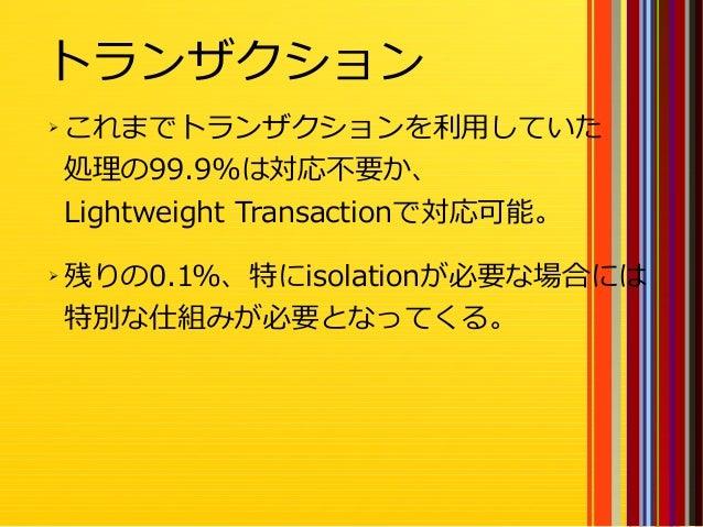 32 ➢ これまでトランザクションを利用していた 処理の99.9%は対応不要か、 Lightweight Transactionで対応可能。 ➢ 残りの0.1%、特にisolationが必要な場合には 特別な仕組みが必要となってくる。 トランザ...