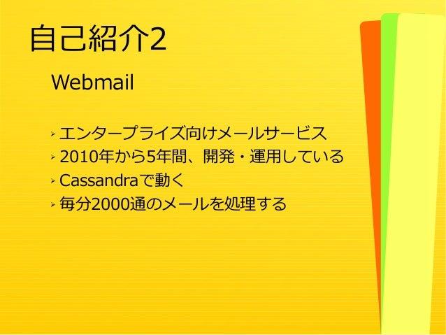 4 Webmail ➢ エンタープライズ向けメールサービス ➢ 2010年から5年間、開発・運用している ➢ Cassandraで動く ➢ 毎分2000通のメールを処理する 自己紹介2
