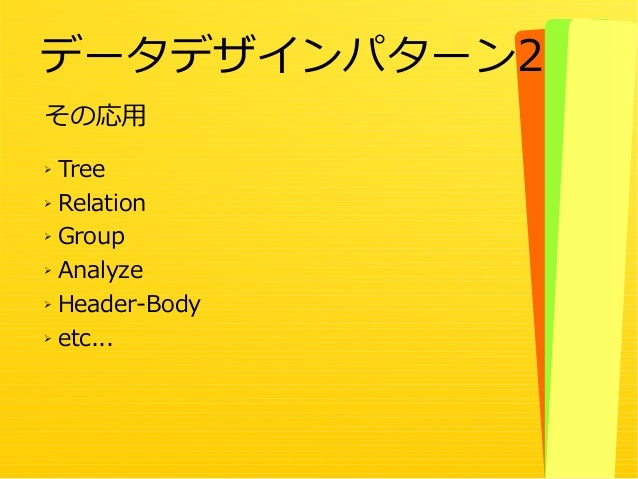 45 その応用 ➢ Tree ➢ Relation ➢ Group ➢ Analyze ➢ Header-Body ➢ etc... データデザインパターン2