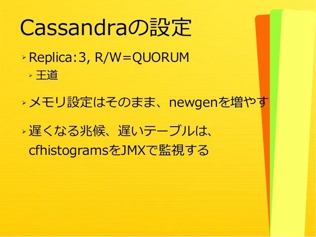 48 ➢ Replica:3, R/W=QUORUM ➢ 王道 ➢ メモリ設定はそのまま、newgenを増やす ➢ 遅くなる兆候、遅いテーブルは、 cfhistogramsをJMXで監視する Cassandraの設定
