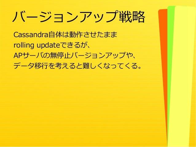 49 Cassandra自体は動作させたまま rolling updateできるが、 APサーバの無停止バージョンアップや、 データ移行を考えると難しくなってくる。 バージョンアップ戦略
