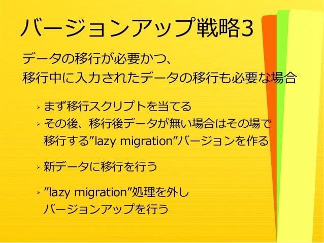 """52 データの移行が必要かつ、 移行中に入力されたデータの移行も必要な場合 バージョンアップ戦略3 ➢ まず移行スクリプトを当てる ➢ その後、移行後データが無い場合はその場で 移行する""""lazy migration""""バージョンを作る ➢ 新デ..."""