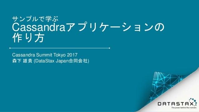 サンプルで学ぶ Cassandraアプリケーションの 作り方 Cassandra Summit Tokyo 2017 森下 雄貴 (DataStax Japan合同会社)