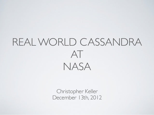 REAL WORLD CASSANDRA         AT        NASA       Christopher Keller      December 13th, 2012