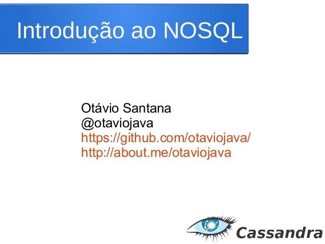 Introdução ao NOSQL Otávio Santana @otaviojava https://github.com/otaviojava/ http://about.me/otaviojava