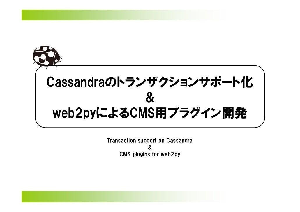 Cassandraのトランザクションサポート化             & web2pyによるCMS用プラグイン開発      Transaction support on Cassandra                     &    ...