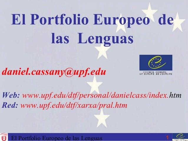 El Portfolio Europeo de las Lenguas 1 daniel.cassany@upf.edu Web: www.upf.edu/dtf/personal/danielcass/index.htm Red: www.u...