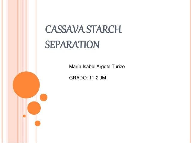 CASSAVA STARCH  SEPARATION  María Isabel Argote Turizo  GRADO: 11-2 JM