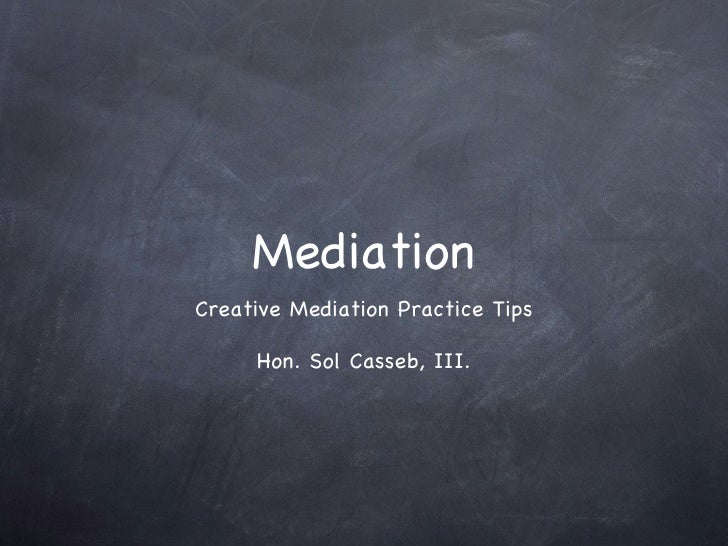 Mediation <ul><li>Creative Mediation Practice Tips </li></ul><ul><li>Hon. Sol Casseb, III. </li></ul>