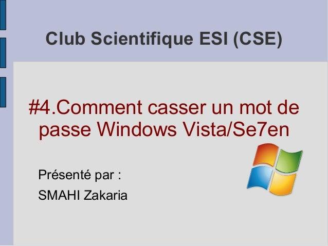 Club Scientifique ESI (CSE)#4.Comment casser un mot de passe Windows Vista/Se7enPrésenté par :SMAHI Zakaria