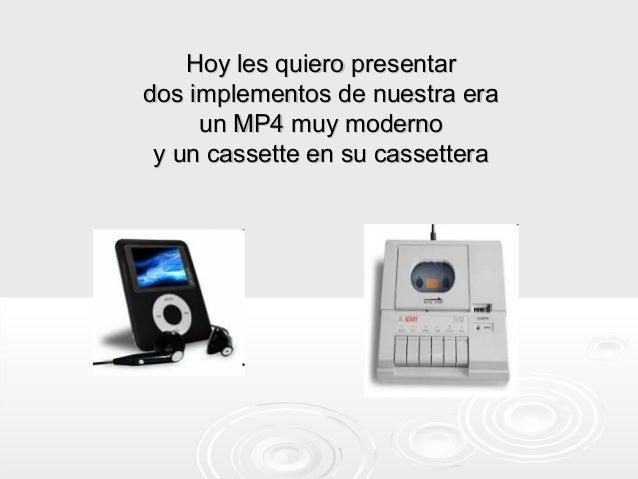 Hoy les quiero presentardos implementos de nuestra era     un MP4 muy moderno y un cassette en su cassettera