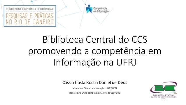 Biblioteca Central do CCS promovendo a competência em Informação na UFRJ Cássia Costa Rocha Daniel de Deus Mestre em Ciênc...
