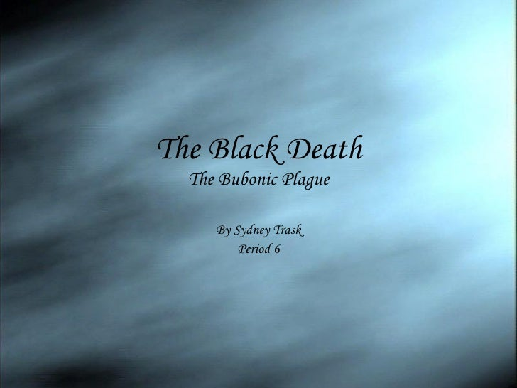 The Black Death The Bubonic Plague By Sydney Trask Period 6