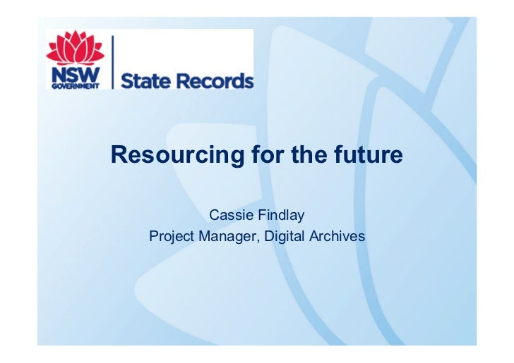 Resourcing for the future            Cassie Findlay   Project Manager, Digital Archives