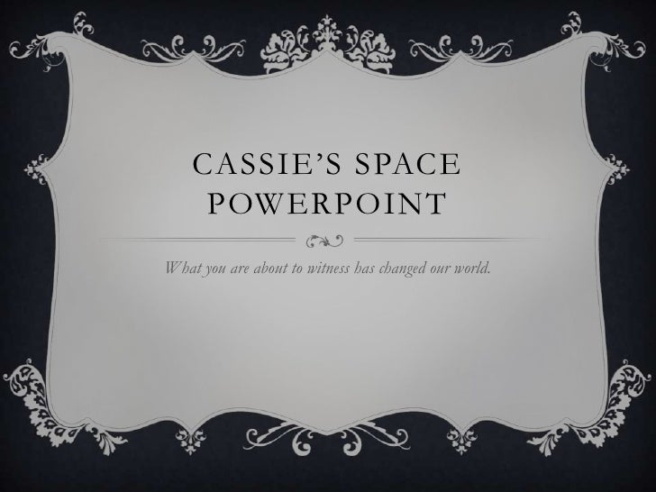 Cassie's Space PowerPoint What you are about to witness has changed our world.