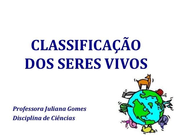 CLASSIFICAÇÃO DOS SERES VIVOS Professora Juliana Gomes Disciplina de Ciências
