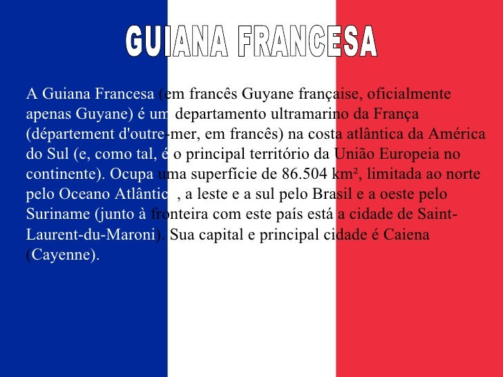 A Guiana Francesa  (em francês Guyane française, oficialmente  apenas Guyane) é um  departamento ultramarino da França  (d...