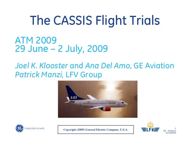 1 GE – Aviation 6/10/2009 The CASSIS Flight Trials ATM 2009 29 June – 2 July, 2009 Joel K. Klooster and Ana Del Amo, GE Av...
