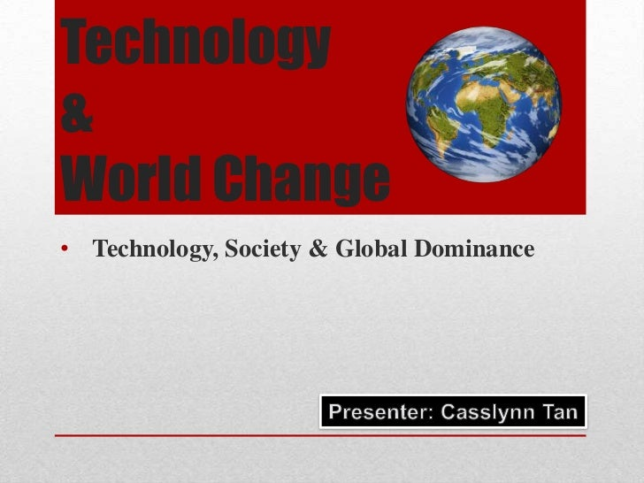 Technology & World Change<br /><ul><li>Technology, Society & Global Dominance</li></ul>Presenter: Casslynn Tan<br />