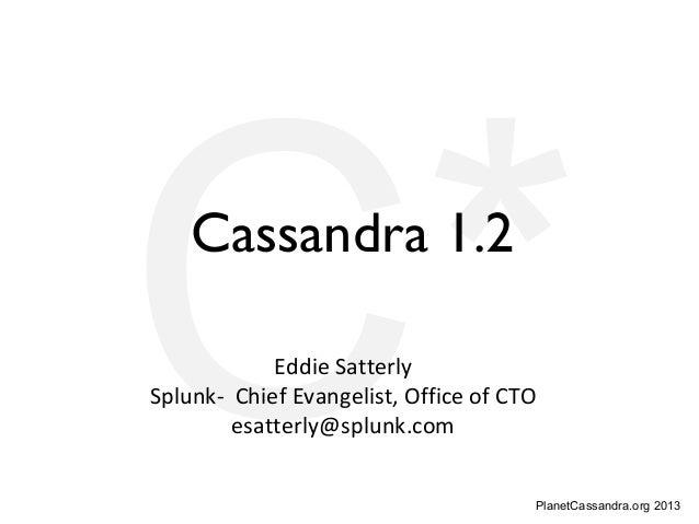 PlanetCassandra.org 2013C*Cassandra 1.2Eddie SatterlySplunk- Chief Evangelist, Office of CTOesatterly@splunk.com