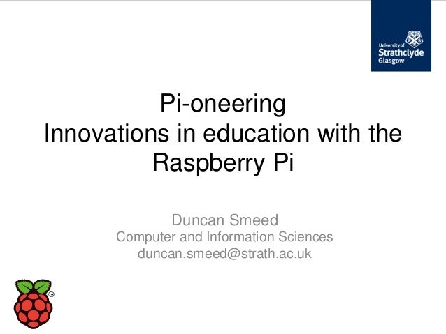 Pi-oneeringInnovations in education with the          Raspberry Pi              Duncan Smeed      Computer and Information...