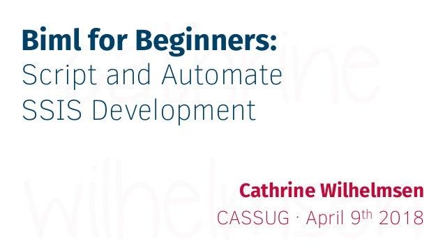Biml for Beginners: Script and Automate SSIS Development Cathrine Wilhelmsen CASSUG · April 9th 2018
