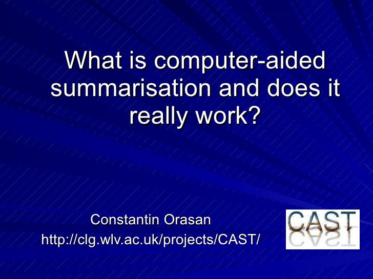 What is computer-aided summarisation and does it really work? Constantin Orasan http://clg.wlv.ac.uk/projects/CAST/