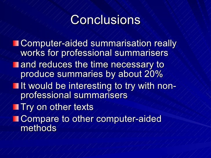 Conclusions <ul><li>Computer-aided summarisation really works for professional summarisers </li></ul><ul><li>and reduces t...