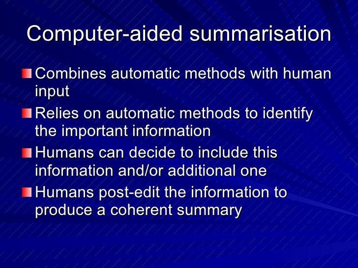 Computer-aided summarisation <ul><li>Combines automatic methods with human input </li></ul><ul><li>Relies on automatic met...