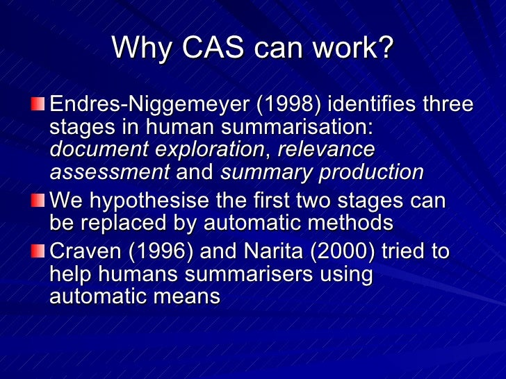 Why CAS can work? <ul><li>Endres-Niggemeyer (1998) identifies three stages in human summarisation:  document exploration ,...