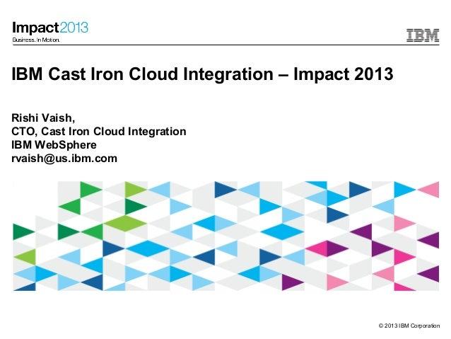 IBM Cast Iron Cloud Integration – Impact 2013Rishi Vaish,CTO, Cast Iron Cloud IntegrationIBM WebSpherervaish@us.ibm.com   ...