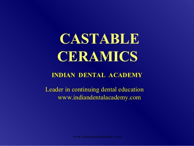 CASTABLE CERAMICS INDIAN DENTAL ACADEMY Leader in continuing dental education www.indiandentalacademy.com www.indiandental...