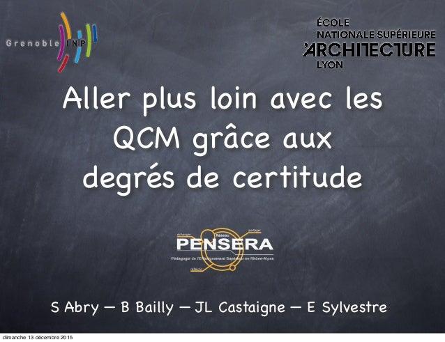 Aller plus loin avec les QCM grâce aux degrés de certitude S Abry — B Bailly — JL Castaigne — E Sylvestre dimanche 13 déce...