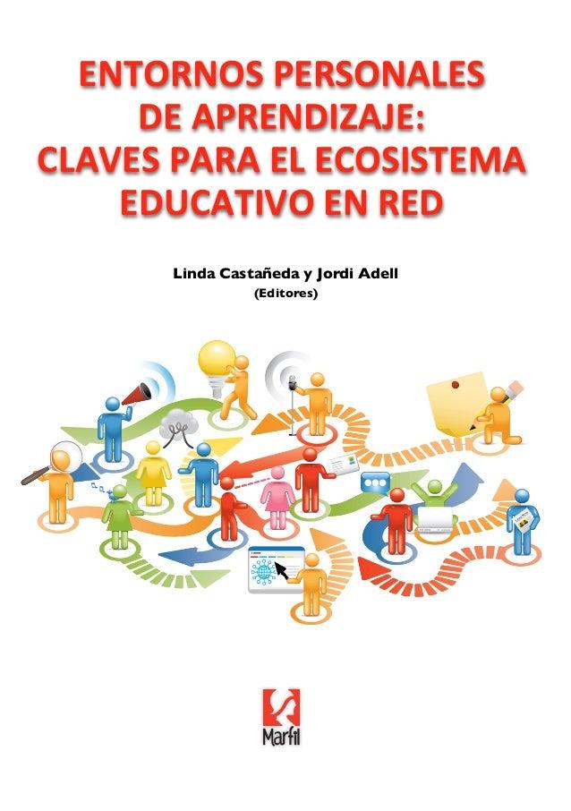 Linda Castañeda y Jordi Adell(Editores)ENTORNOS PERSONALESDE APREDIZAJE:CLAVES PARA EL ECOSISTEMAEDUCATIVO EN LA REDENTORN...