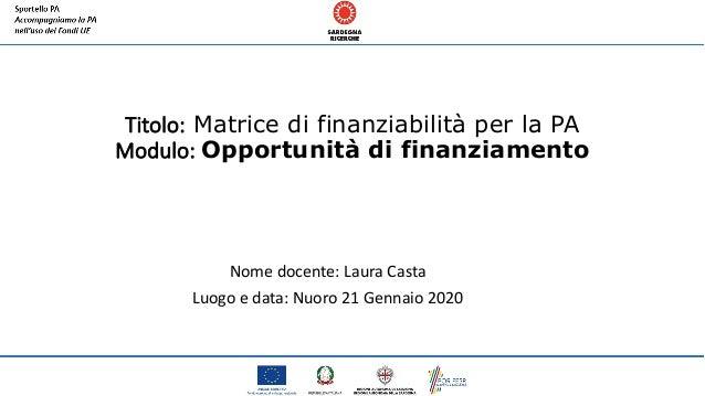 Titolo: Matrice di finanziabilità per la PA Modulo: Opportunità di finanziamento Nome docente: Laura Casta Luogo e data: N...