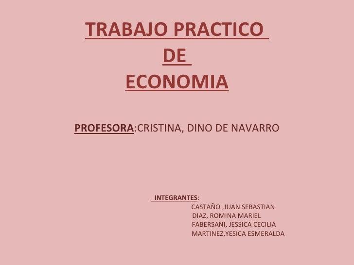 <ul><li>TRABAJO PRACTICO  </li></ul><ul><li>DE  </li></ul><ul><li>ECONOMIA </li></ul><ul><li>PROFESORA :CRISTINA, DINO DE ...